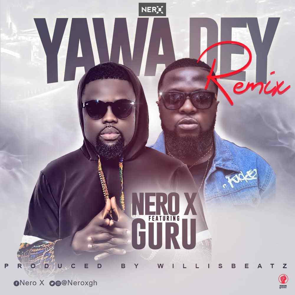 Nero X – Yawa Dey (Remix) ft. Guru (Prod WillisBeatz)