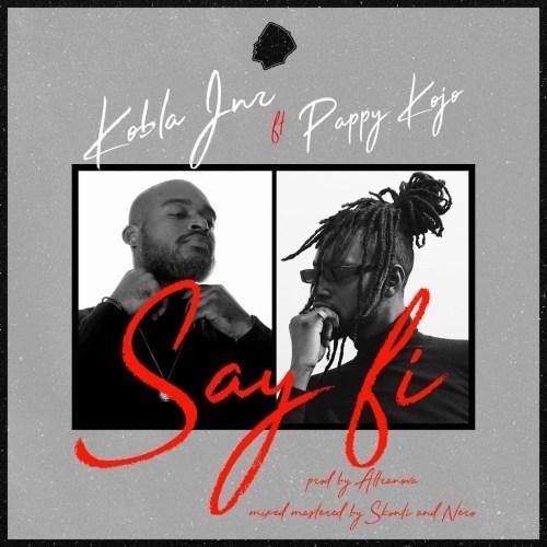 Kobla Jnr – Say Fi ft. Pappy Kojo (Prod Nova)