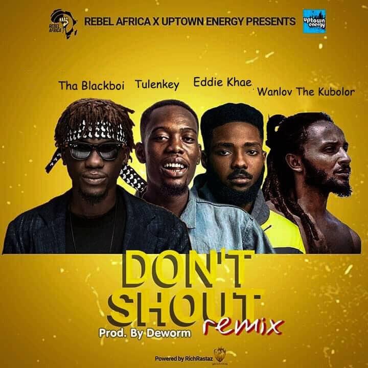 Tha Blackboi – Don't Shout (Remix) Ft. Tulenkey, Eddie Khae x Wanlov The Kubolor