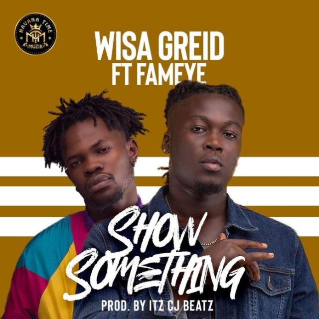 Photo of Wisa Greid – Show Something ft. Fameye (Prod by Itz CJ Beatz)