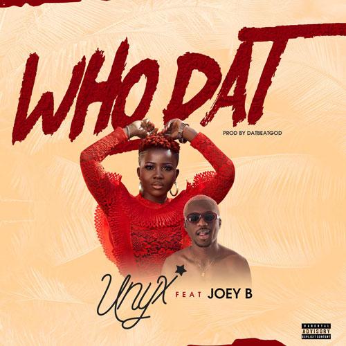 Unyx – Who Dat ft. Joey B (Prod. DatBeatGod)
