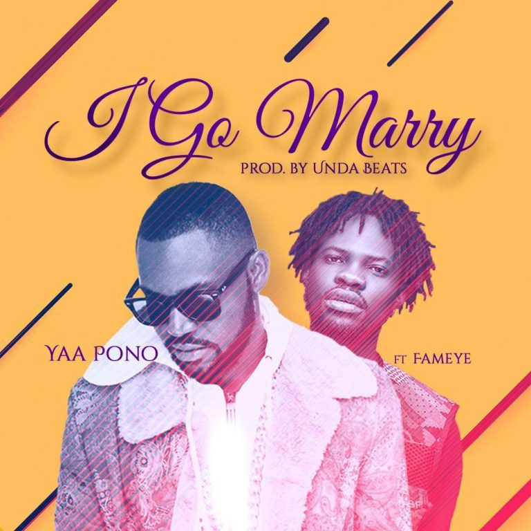 Yaa Pono – I Go Marry ft. Fameye (Prod. By Unda Beatz)