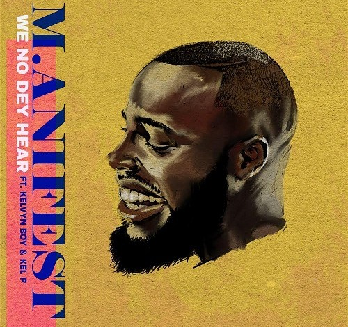 M.anifest – We No Dey Hear ft. Kelvyn Boy (Prod. Kel P)