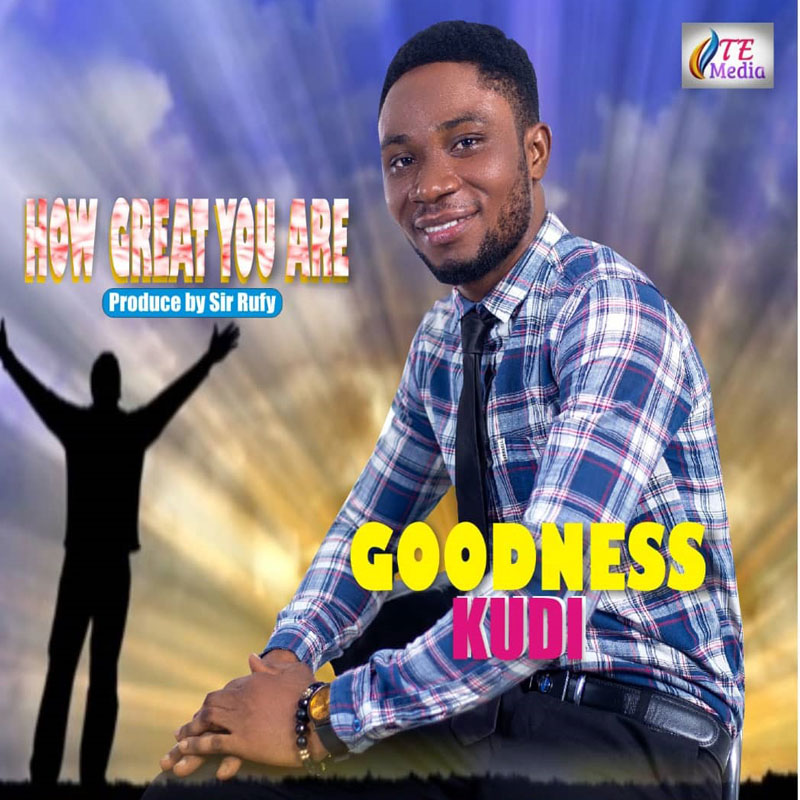 Goodness Kudi – How Great You Are (Prod. by Sir. Rufy)