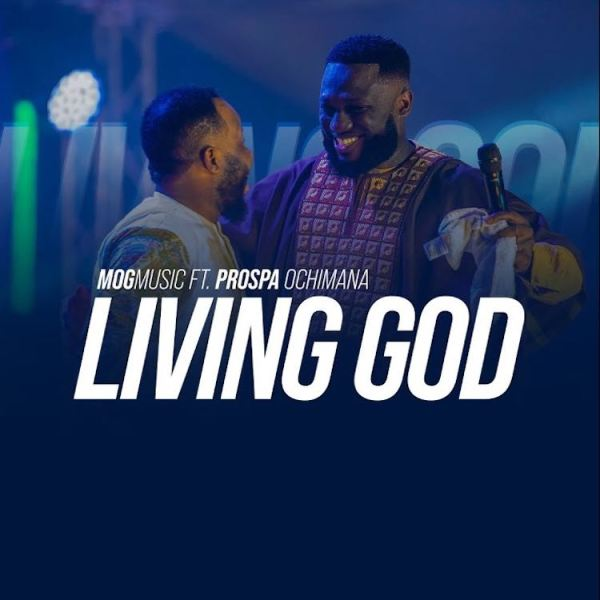 Photo of MOG Music – Living God ft. Prospa Ochimana