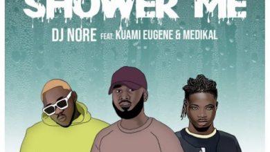 DJ Nore - Shower Me ft Kuami Eugene & Medikal